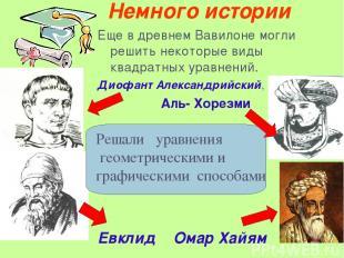Немного истории Еще в древнем Вавилоне могли решить некоторые виды квадратных ур