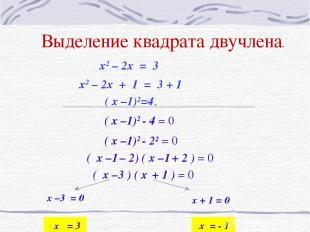 Выделение квадрата двучлена. x2 – 2x + 1 = 3 + 1 ( x –1)2=4. x2 – 2x = 3 ( x –1)
