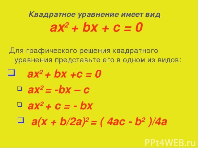 Для графического решения квадратного уравнения представьте его в одном из видов: ax2 + bx +c = 0 ax2 = -bx – c ax2 + c = - bx a(x + b/2a)2 = ( 4ac - b2 )/4a Квадратное уравнение имеет вид ax2 + bx + c = 0