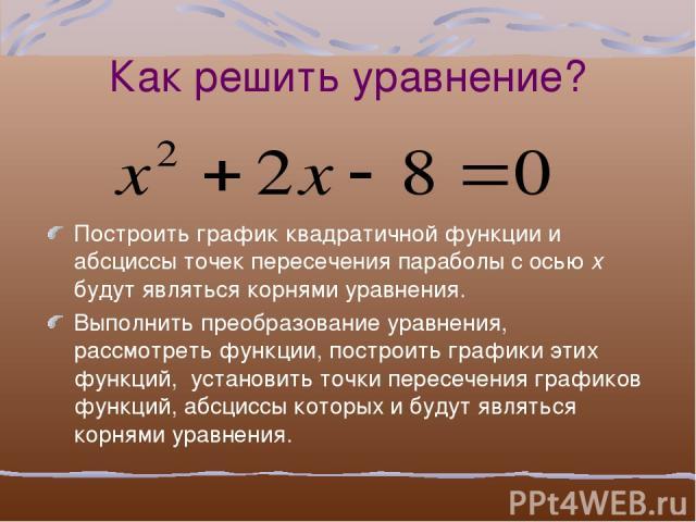 Как решить уравнение? Построить график квадратичной функции и абсциссы точек пересечения параболы с осью x будут являться корнями уравнения. Выполнить преобразование уравнения, рассмотреть функции, построить графики этих функций, установить точки пе…
