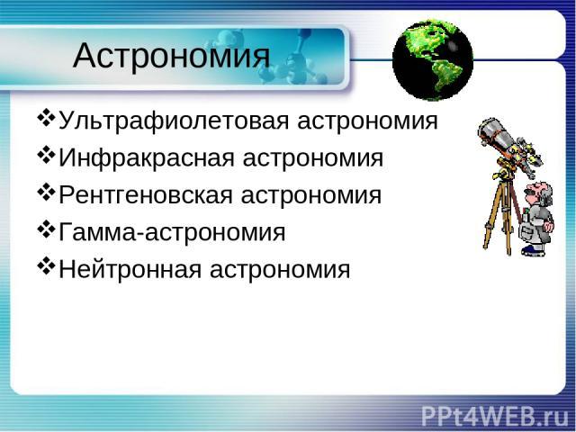 Астрономия Ультрафиолетовая астрономия Инфракрасная астрономия Рентгеновская астрономия Гамма-астрономия Нейтронная астрономия