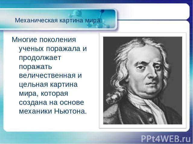 Механическая картина мира. Многие поколения ученых поражала и продолжает поражать величественная и цельная картина мира, которая создана на основе механики Ньютона.