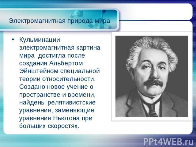 Кульминации электромагнитная картина мира достигла после создания Альбертом Эйнштейном специальной теории относительности. Создано новое учение о пространстве и времени, найдены релятивистские уравнения, заменяющие уравнения Ньютона при больших скор…