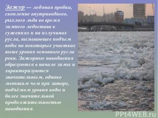 Зажор— ледяная пробка, скопление внутриводного, рыхлого льда во время зимнегол