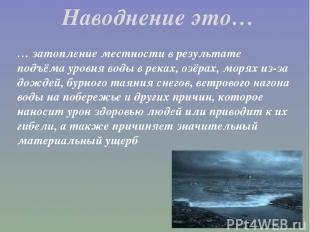 … затопление местности в результате подъёма уровня воды в реках, озёрах, морях и