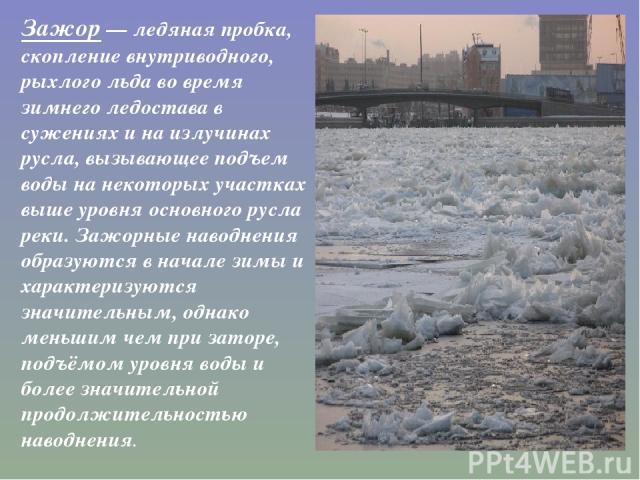Зажор— ледяная пробка, скопление внутриводного, рыхлого льда во время зимнеголедоставав сужениях и на излучинах русла, вызывающее подъем воды на некоторых участках выше уровня основного русла реки. Зажорные наводнения образуются в начале зимы и х…
