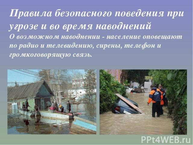 Правила безопасного поведения при угрозе и во время наводнений О возможном наводнении - население оповещают по радио и телевидению, сирены, телефон и громкоговорящую связь.