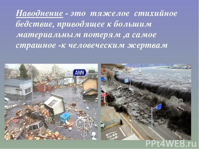 Наводнение - это тяжелое стихийное бедствие, приводящее к большим материальным потерям ,а самое страшное -к человеческим жертвам