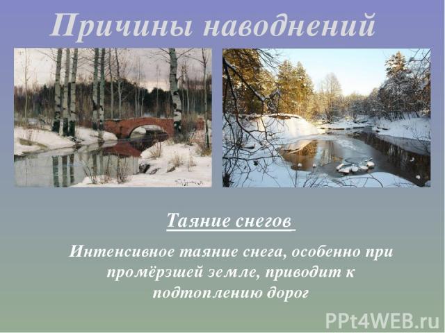 Таяние снегов Интенсивное таяние снега, особенно при промёрзшей земле, приводит к подтоплению дорог Причины наводнений