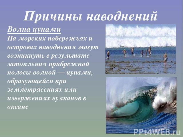 Причины наводнений Волна цунами На морских побережьях и островах наводнения могут возникнуть в результате затопления прибрежной полосы волной—цунами, образующейся при землетрясениях или извержениях вулканов в океане