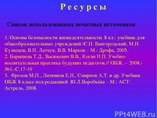 Р е с у р с ы Список использованных печатных источников 1. Основы безопасности ж