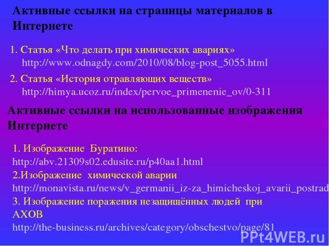 Активные ссылки на страницы материалов в Интернете 1. Статья «Что делать при химических авариях» http://www.odnagdy.com/2010/08/blog-post_5055.html 2. Статья «История отравляющих веществ» http://himya.ucoz.ru/index/pervoe_primenenie_ov/0-311 Активны…