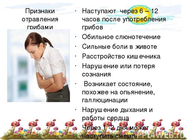 Признаки отравления грибами Наступают через 6 – 12 часов после употребления грибов Обильное слюнотечение Сильные боли в животе Расстройство кишечника Нарушение или потеря сознания Возникает состояние, похожее на опьянение, галлюцинации Нарушение дых…