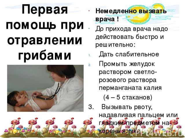 Первая помощь при отравлении грибами Немедленно вызвать врача ! До прихода врача надо действовать быстро и решительно: Дать слабительное Промыть желудок раствором светло-розового раствора перманганата калия (4 – 5 стаканов) 3. Вызывать рвоту, надавл…