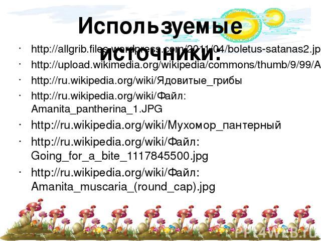 Используемые источники: http://allgrib.files.wordpress.com/2011/04/boletus-satanas2.jpg?w=630 http://upload.wikimedia.org/wikipedia/commons/thumb/9/99/Amanita_phalloides_1.JPG/190px-Amanita_phalloides_1.JPG http://ru.wikipedia.org/wiki/Ядовитые_гриб…