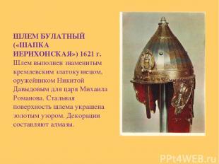 ШЛЕМ БУЛАТНЫЙ («ШАПКА ИЕРИХОНСКАЯ») 1621 г. Шлем выполнен знаменитым кремлевским