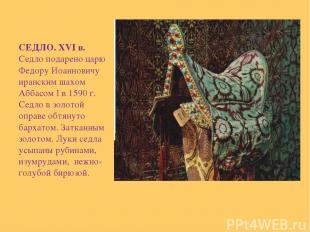 СЕДЛО. XVI в. Седло подарено царю Федору Иоанновичу иранским шахом Аббасом I в 1