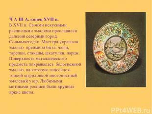 Ч А Ш А. конец XVII в. В XVII в. Своими искусными расписными эмалями прославился