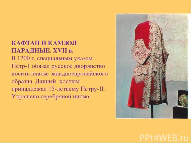 КАФТАН И КАМЗОЛ ПАРАДНЫЕ. XVII в. В 1700 г. специальным указом Петр-1 обязал русское дворянство носить платье западноевропейского образца. Данный костюм принадлежал 15-летнему Петру-II . Украшено серебряной нитью.