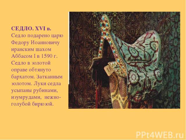 СЕДЛО. XVI в. Седло подарено царю Федору Иоанновичу иранским шахом Аббасом I в 1590 г. Седло в золотой оправе обтянуто бархатом. Затканным золотом. Луки седла усыпаны рубинами, изумрудами, нежно-голубой бирюзой.