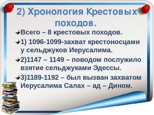 2) Хронология Крестовых походов. Всего – 8 крестовых походов. 1) 1096-1099-захва