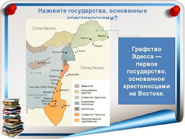Назовите государства, основанные крестоносцами? Графство Эдесса— первое государство, основанное крестоносцами на Востоке.