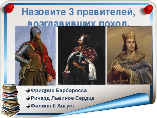Назовите 3 правителей, возглавивших поход. Фридрих Барбаросса Ричард Львиное Сердце Филипп ΙΙ Август