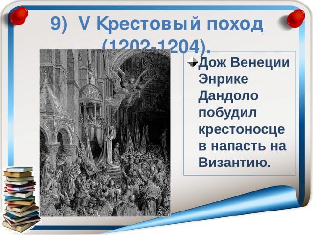 9) ΙV Крестовый поход (1202-1204). Дож Венеции Энрике Дандоло побудил крестоносцев напасть на Византию.