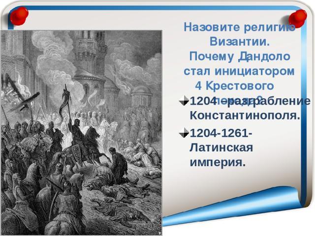 Назовите религию Византии. Почему Дандоло стал инициатором 4 Крестового похода? 1204 –разграбление Константинополя. 1204-1261- Латинская империя.