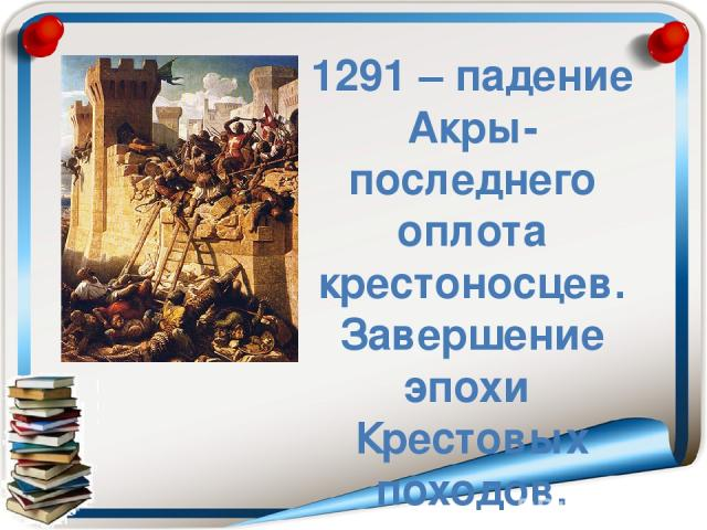 1291 – падение Акры- последнего оплота крестоносцев. Завершение эпохи Крестовых походов.