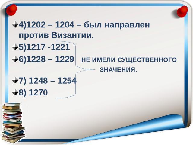 4)1202 – 1204 – был направлен против Византии. 5)1217 -1221 6)1228 – 1229 НЕ ИМЕЛИ СУЩЕСТВЕННОГО ЗНАЧЕНИЯ. 7) 1248 – 1254 8) 1270