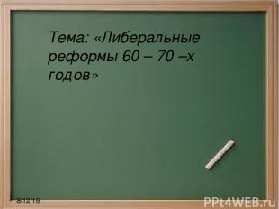 Тема: «Либеральные реформы 60 – 70 –х годов»
