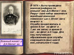 Военный министр Д.А.Милютин В 1874 г.была проведена военная реформа по инициатив