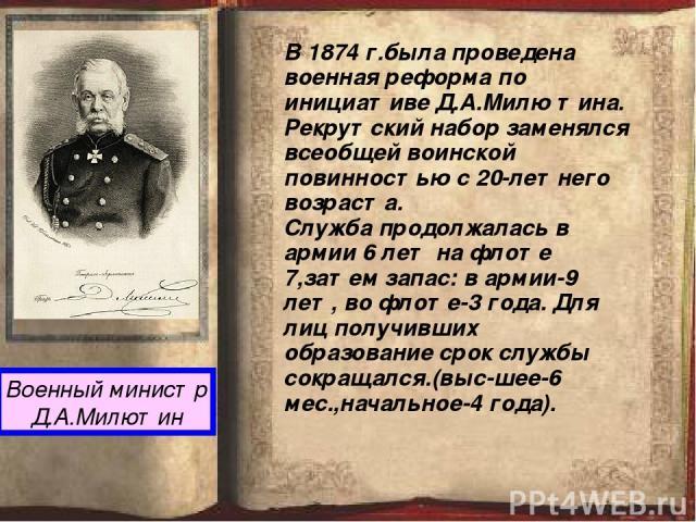 Военный министр Д.А.Милютин В 1874 г.была проведена военная реформа по инициативе Д.А.Милю тина. Рекрутский набор заменялся всеобщей воинской повинностью с 20-летнего возраста. Служба продолжалась в армии 6 лет на флоте 7,затем запас: в армии-9 лет,…