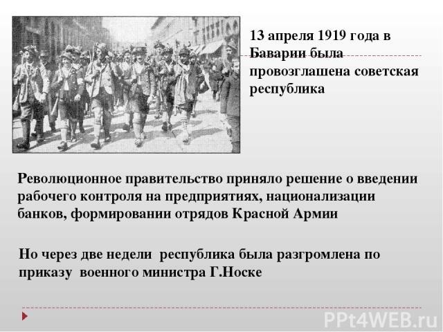 13 апреля 1919 года в Баварии была провозглашена советская республика Революционное правительство приняло решение о введении рабочего контроля на предприятиях, национализации банков, формировании отрядов Красной Армии Но через две недели республика …
