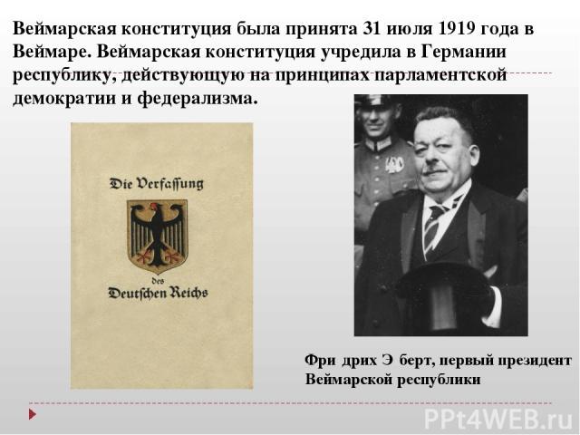 Веймарская конституция была принята 31 июля 1919 года в Веймаре. Веймарская конституция учредила в Германии республику, действующую на принципах парламентской демократии и федерализма. Фри дрих Э берт, первый президент Веймарской республики