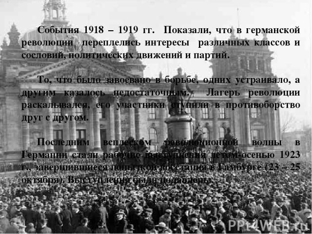 События 1918 – 1919 гг. Показали, что в германской революции переплелись интересы различных классов и сословий, политических движений и партий. То, что было завоевано в борьбе, одних устраивало, а другим казалось недостаточным. Лагерь революции раск…