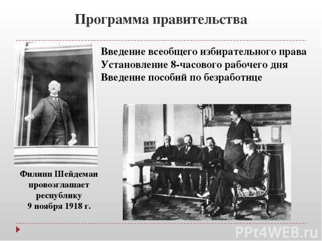 Программа правительства Филипп Шейдеман провозглашает республику 9 ноября 1918 г. Введение всеобщего избирательного права Установление 8-часового рабочего дня Введение пособий по безработице