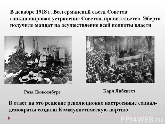 В декабре 1918 г. Всегерманский съезд Советов санкционировал устранение Советов, правительство Эберта получило мандат на осуществление всей полноты власти В ответ на это решение революционно настроенные социал-демократы создали Коммунистическую парт…