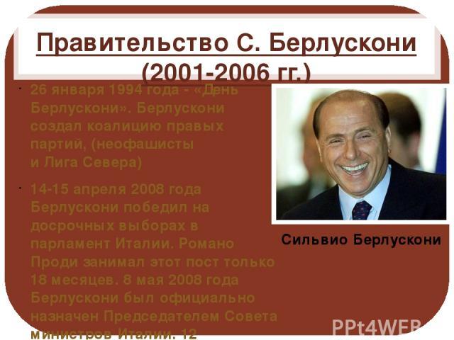 Правительство С. Берлускони (2001-2006 гг.) 26 января 1994 года - «День Берлускони». Берлускони создал коалицию правых партий, (неофашисты иЛигаСевера) 14-15 апреля 2008 года Берлускони победил на досрочных выборах в парламент Италии. Романо Проди…