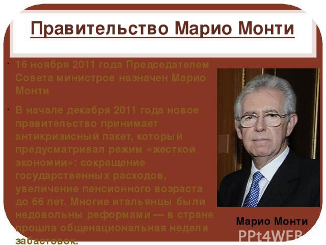 Правительство Марио Монти 16 ноября 2011 года Председателем Совета министров назначен Марио Монти В начале декабря 2011 года новое правительство принимает антикризисный пакет, который предусматривал режим «жесткой экономии»: сокращение государственн…