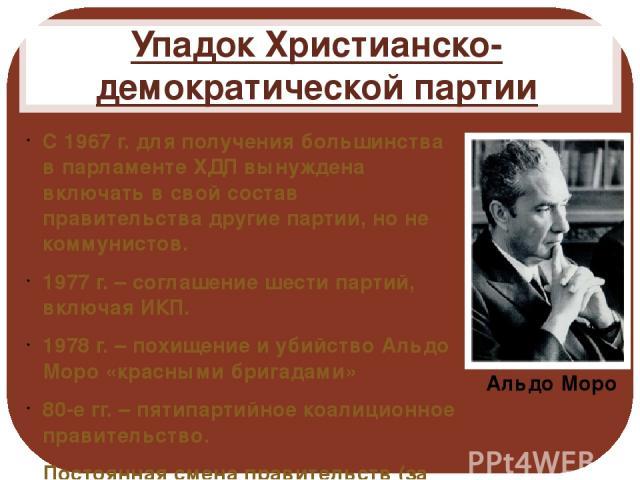 Упадок Христианско-демократической партии С 1967 г. для получения большинства в парламенте ХДП вынуждена включать в свой состав правительства другие партии, но не коммунистов. 1977 г. – соглашение шести партий, включая ИКП. 1978 г. – похищение и уби…