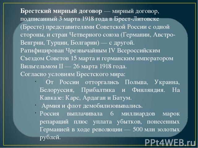 Брестский мирный договор— мирный договор, подписанный 3 марта 1918 года в Брест-Литовске (Бресте) представителями Советской России с одной стороны, и стран Четверного союза (Германии, Австро-Венгрии, Турции, Болгарии)— с другой. Ратифицирован Чрез…