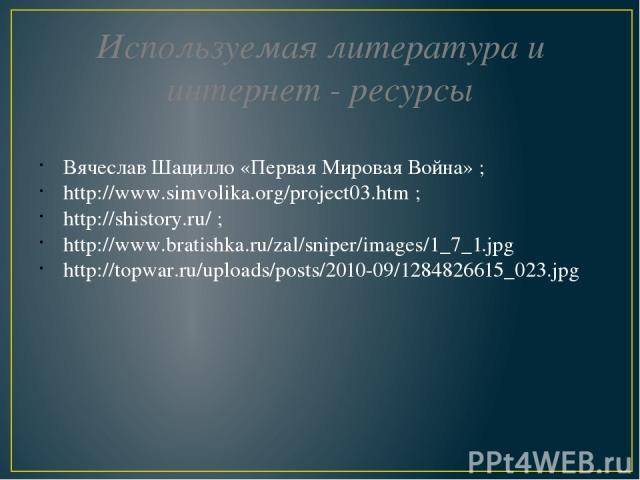 Используемая литература и интернет - ресурсы Вячеслав Шацилло «Первая Мировая Война» ;