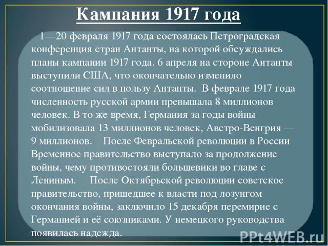 1—20 февраля 1917 года состоялась Петроградская конференция стран Антанты, на которой обсуждались планы кампании 1917 года. 6 апреля на стороне Антанты выступили США, что окончательно изменило соотношение сил в пользу Антанты. В феврале 1917 года чи…