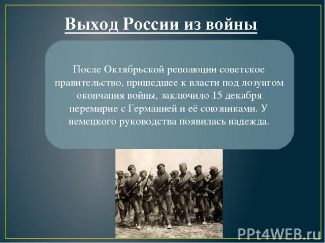После Октябрьской революции советское правительство, пришедшее к власти под лозунгом окончания войны, заключило 15 декабря перемирие с Германией и её союзниками. У немецкого руководства появилась надежда