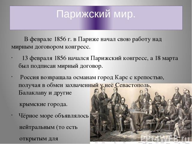 Парижский мир. В феврале 1856 г. в Париже начал свою работу над мирным договором конгресс. 13 февраля 1856 начался Парижский конгресс, а 18 марта был подписан мирный договор. Россия возвращала османам город Карс с крепостью, получая в обмен захвачен…