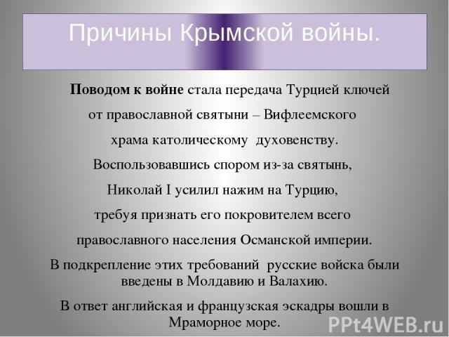 Причины Крымской войны. Поводом к войне стала передача Турцией ключей от православной святыни – Вифлеемского храма католическому духовенству. Воспользовавшись спором из-за святынь, Николай I усилил нажим на Турцию, требуя признать его покровителем в…