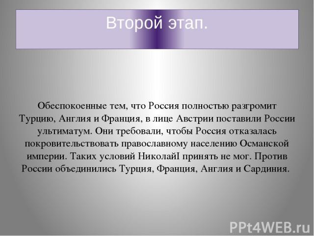 Второй этап. Обеспокоенные тем, что Россия полностью разгромит Турцию, Англия и Франция, в лице Австрии поставили России ультиматум. Они требовали, чтобы Россия отказалась покровительствовать православному населению Османской империи. Таких условий …