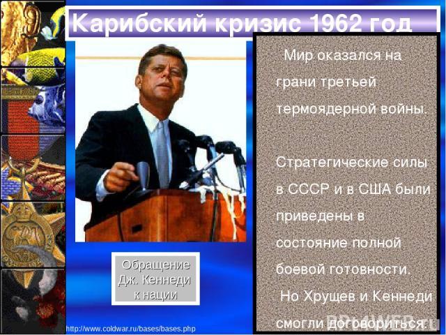 Карибский кризис 1962 год Мир оказался на грани третьей термоядерной войны. Стратегические силы в СССР и в США были приведены в состояние полной боевой готовности. Но Хрущев и Кеннеди смогли договориться. Обращение Дж. Кеннеди к нации http://www.col…